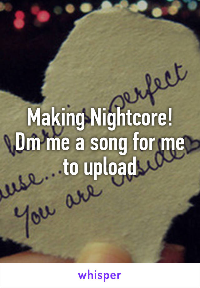 Making Nightcore! Dm me a song for me to upload