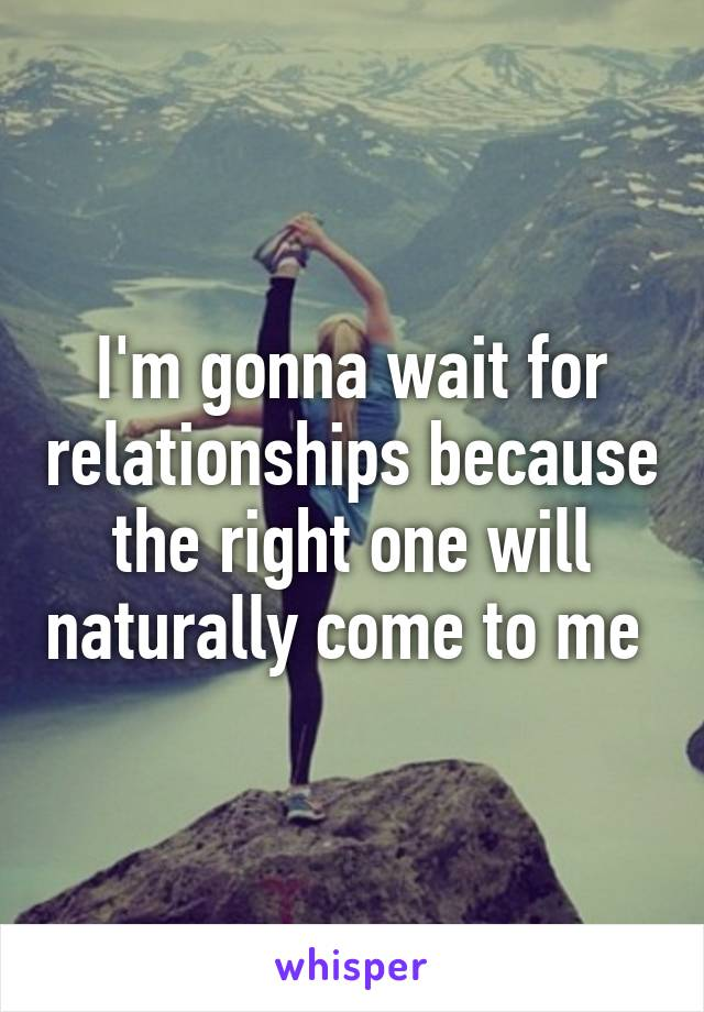 I'm gonna wait for relationships because the right one will naturally come to me