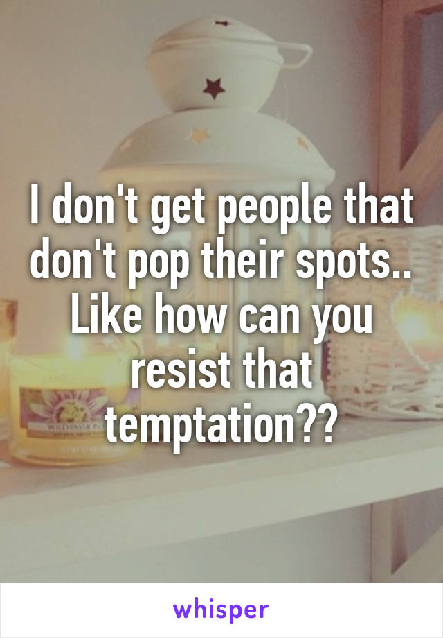 I don't get people that don't pop their spots.. Like how can you resist that temptation??