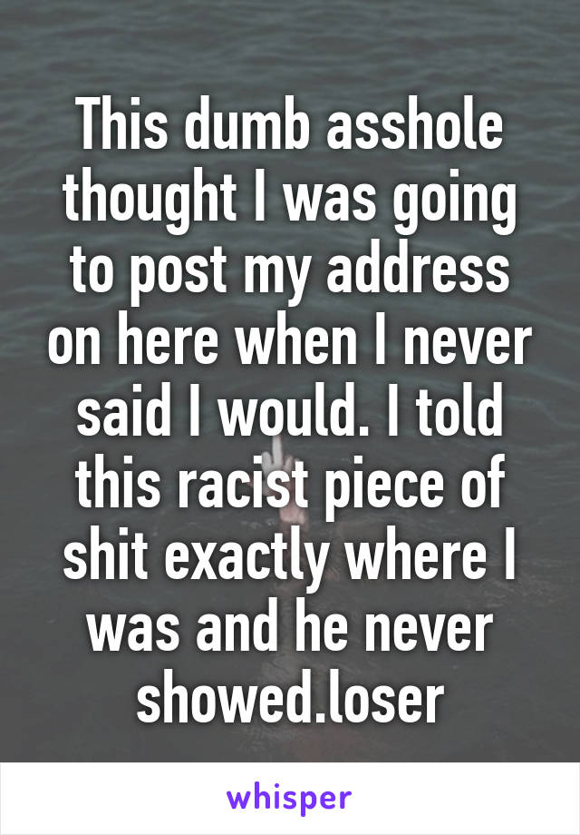This dumb asshole thought I was going to post my address on here when I never said I would. I told this racist piece of shit exactly where I was and he never showed.loser