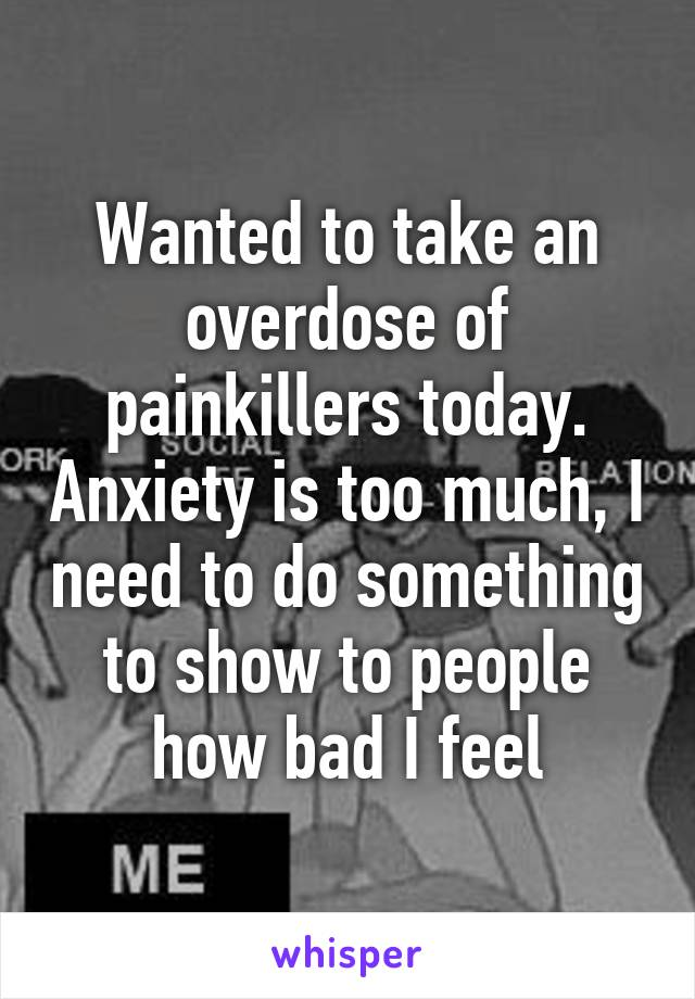 Wanted to take an overdose of painkillers today. Anxiety is too much, I need to do something to show to people how bad I feel