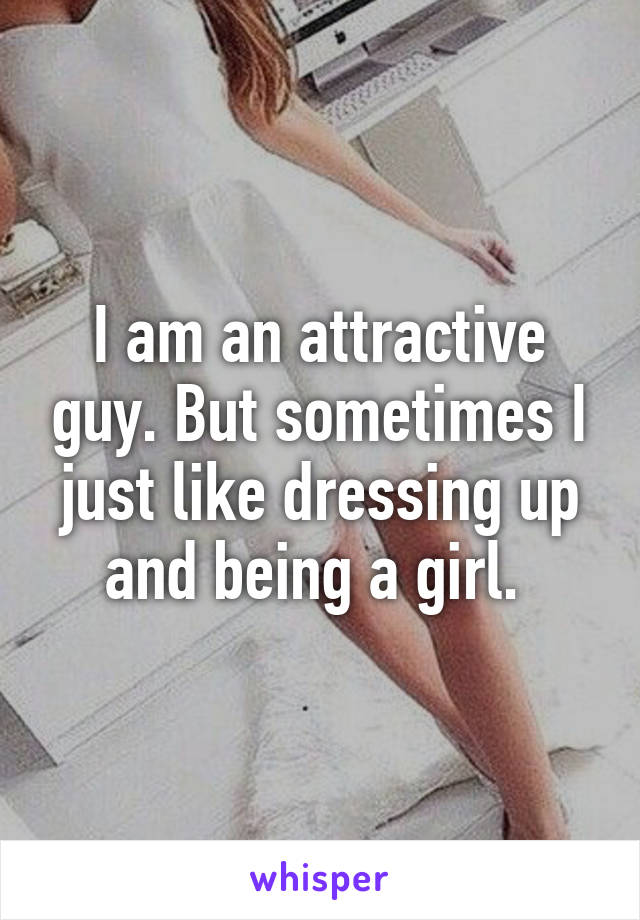 I am an attractive guy. But sometimes I just like dressing up and being a girl.