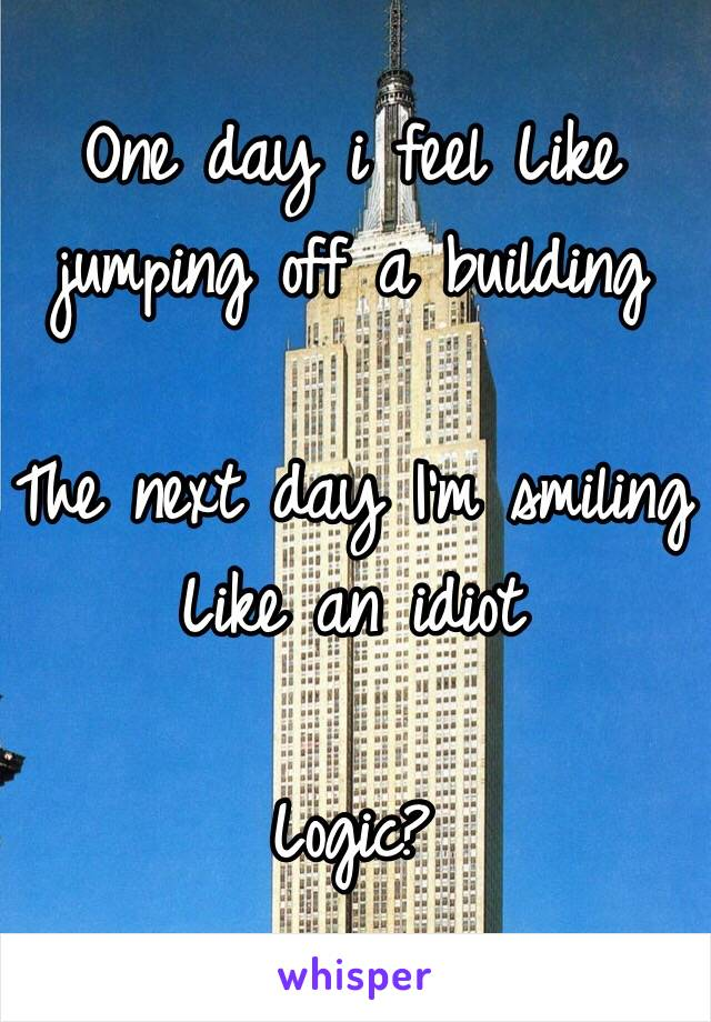 One day i feel Like jumping off a building  The next day I'm smiling Like an idiot  Logic?