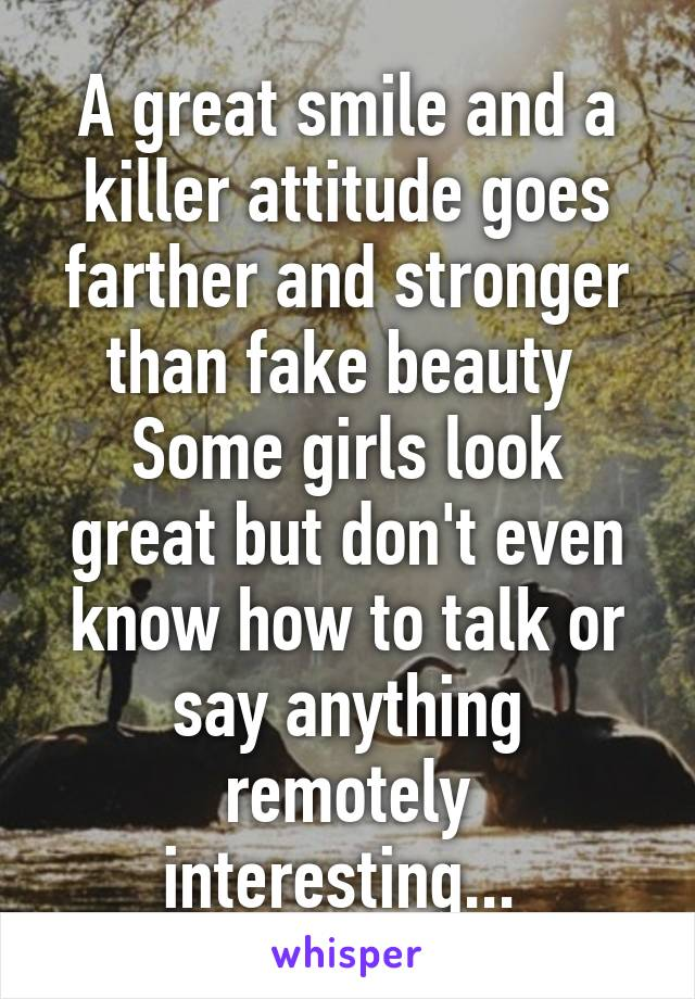 A great smile and a killer attitude goes farther and stronger than fake beauty  Some girls look great but don't even know how to talk or say anything remotely interesting...