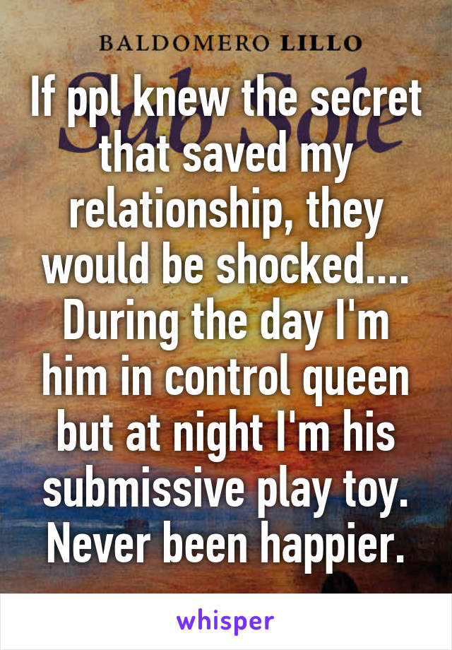 If ppl knew the secret that saved my relationship, they would be shocked.... During the day I'm him in control queen but at night I'm his submissive play toy. Never been happier.