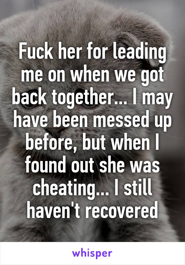 Fuck her for leading me on when we got back together... I may have been messed up before, but when I found out she was cheating... I still haven't recovered