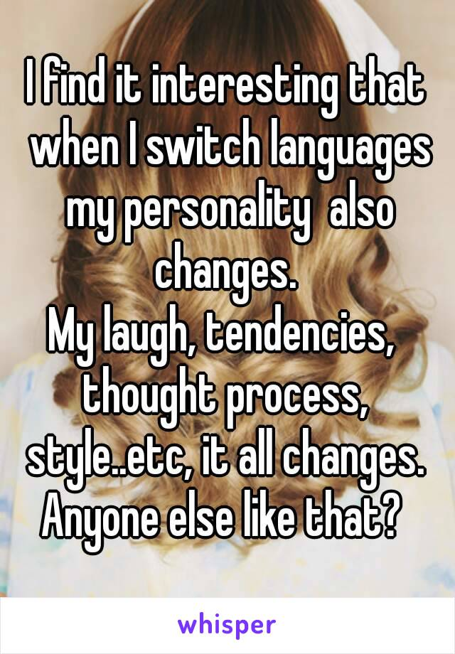 I find it interesting that when I switch languages my personality  also changes.  My laugh, tendencies,  thought process,  style..etc, it all changes.  Anyone else like that?