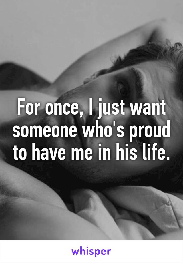 For once, I just want someone who's proud to have me in his life.
