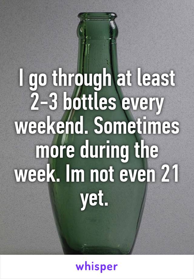I go through at least 2-3 bottles every weekend. Sometimes more during the week. Im not even 21 yet.