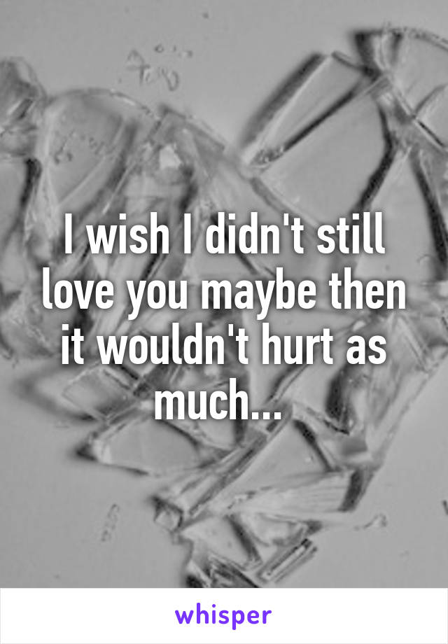 I wish I didn't still love you maybe then it wouldn't hurt as much...