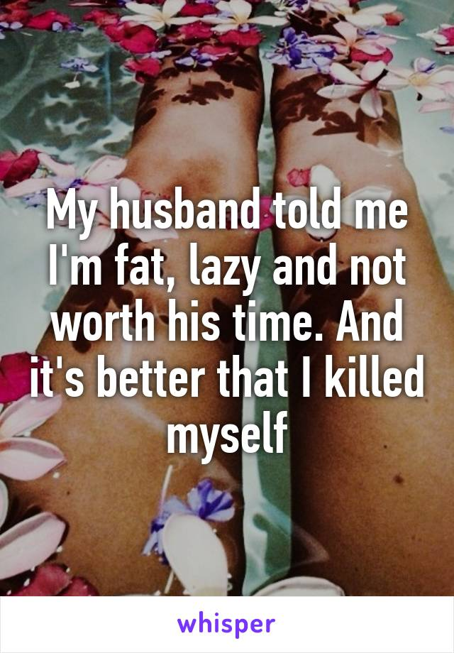 My husband told me I'm fat, lazy and not worth his time. And it's better that I killed myself
