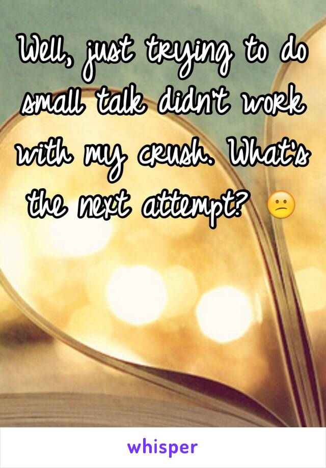Well, just trying to do small talk didn't work with my crush. What's the next attempt? 😕