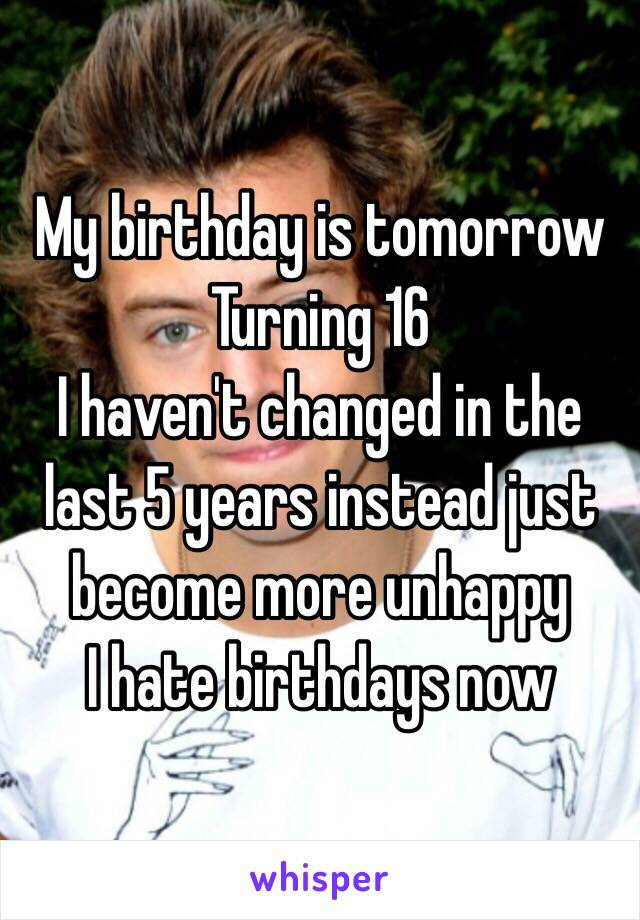 My birthday is tomorrow Turning 16  I haven't changed in the last 5 years instead just become more unhappy  I hate birthdays now