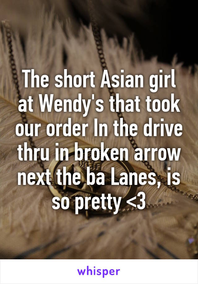 The short Asian girl at Wendy's that took our order In the drive thru in broken arrow next the ba Lanes, is so pretty <3