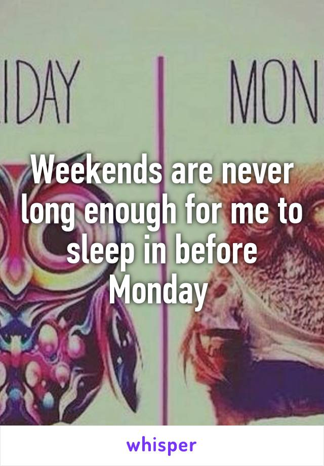 Weekends are never long enough for me to sleep in before Monday