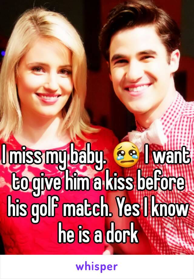 I miss my baby. 😢 I want to give him a kiss before his golf match. Yes I know he is a dork
