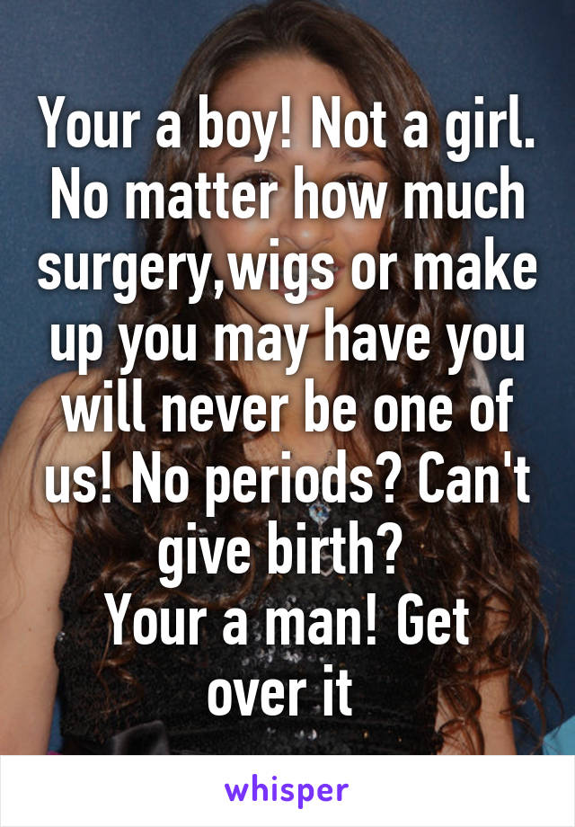 Your a boy! Not a girl. No matter how much surgery,wigs or make up you may have you will never be one of us! No periods? Can't give birth?  Your a man! Get over it