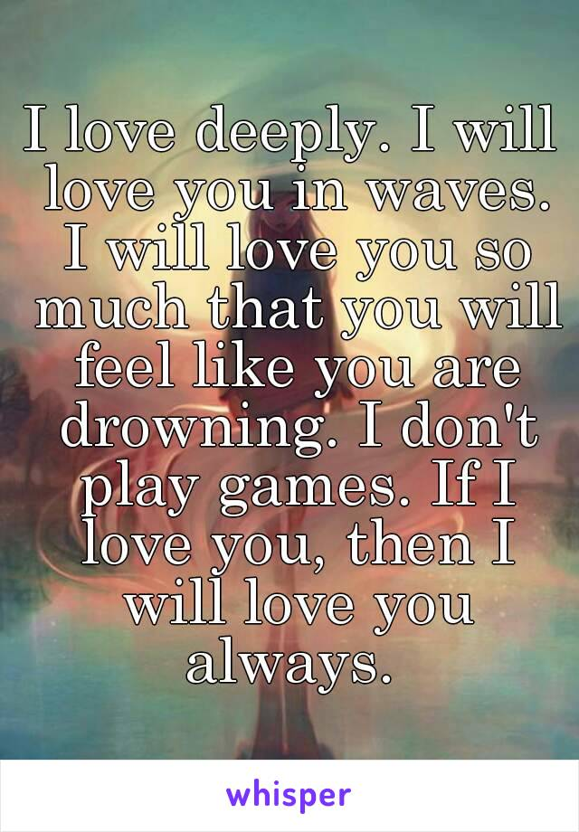 I love deeply. I will love you in waves. I will love you so much that you will feel like you are drowning. I don't play games. If I love you, then I will love you always.