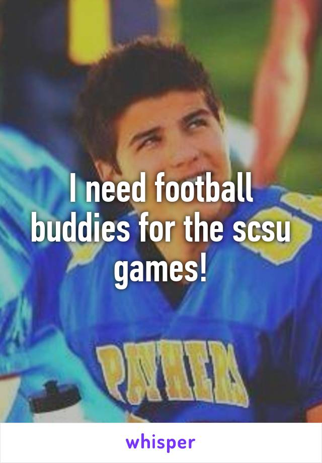 I need football buddies for the scsu games!