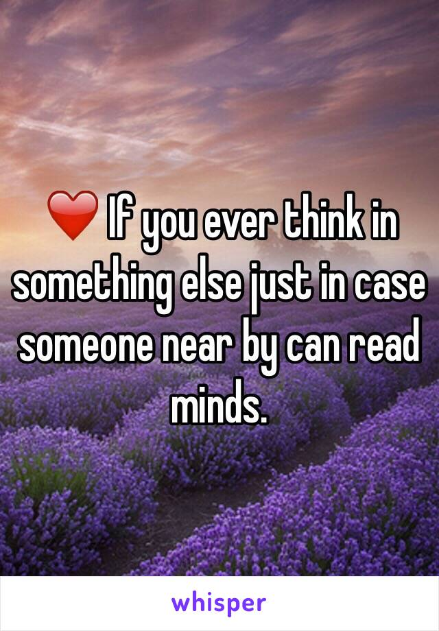 ❤️ If you ever think in something else just in case someone near by can read minds.