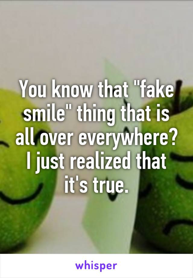 """You know that """"fake smile"""" thing that is all over everywhere? I just realized that it's true."""