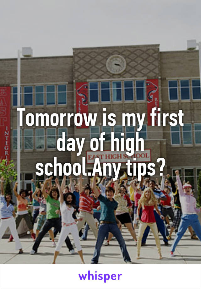 Tomorrow is my first day of high school.Any tips?