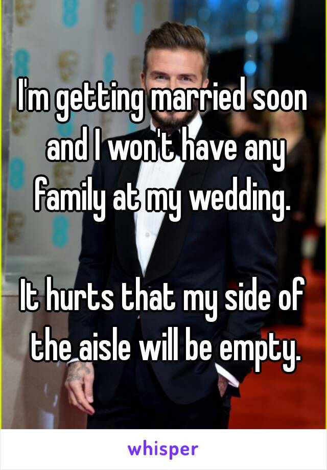 I'm getting married soon and I won't have any family at my wedding.   It hurts that my side of the aisle will be empty.