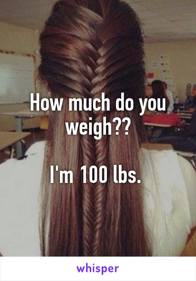 How much do you weigh??  I'm 100 lbs.