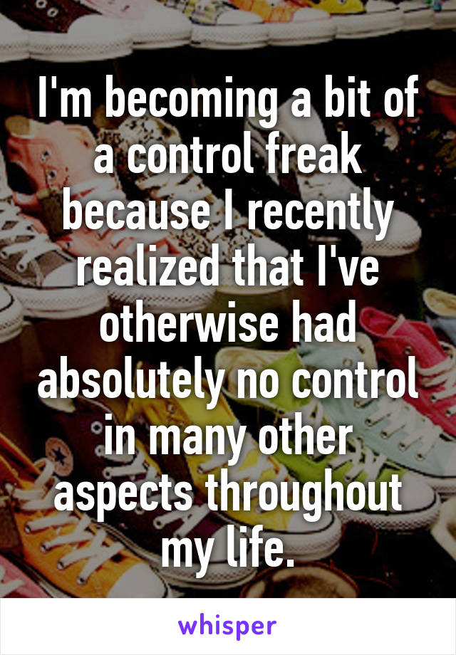 I'm becoming a bit of a control freak because I recently realized that I've otherwise had absolutely no control in many other aspects throughout my life.