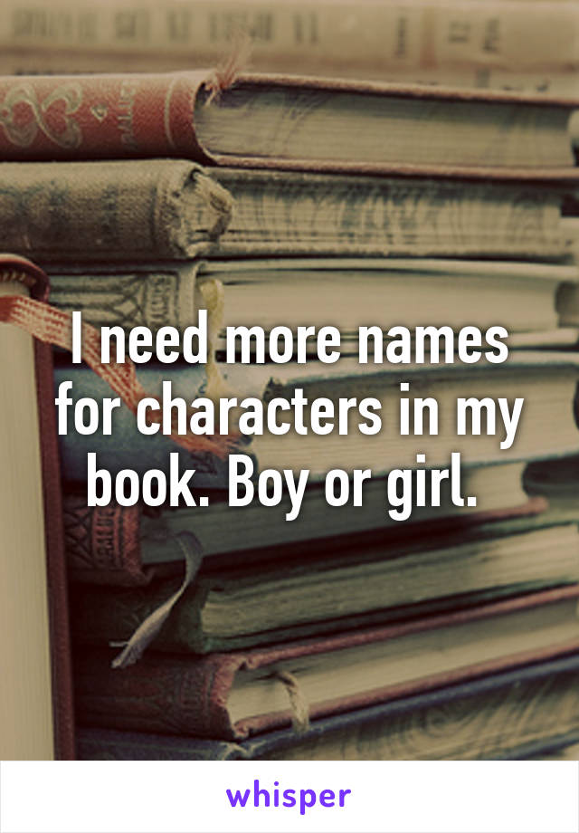 I need more names for characters in my book. Boy or girl.