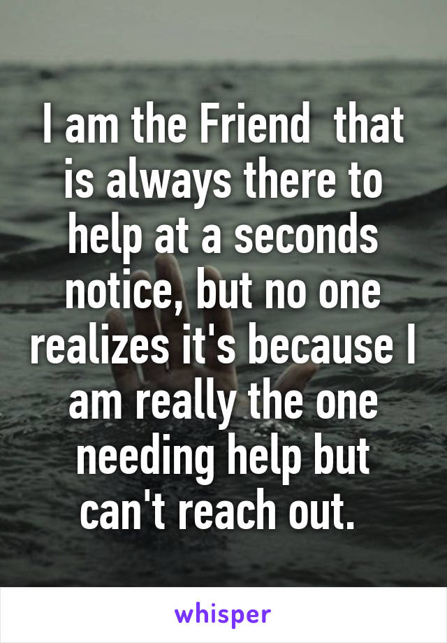 I am the Friend  that is always there to help at a seconds notice, but no one realizes it's because I am really the one needing help but can't reach out.
