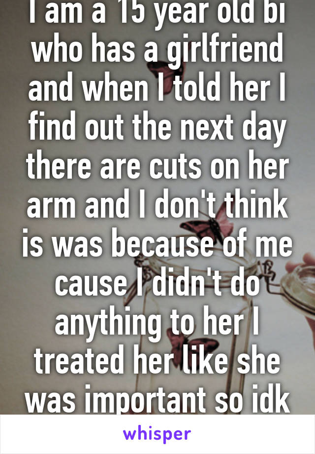 I am a 15 year old bi who has a girlfriend and when I told her I find out the next day there are cuts on her arm and I don't think is was because of me cause I didn't do anything to her I treated her like she was important so idk what to do anymore