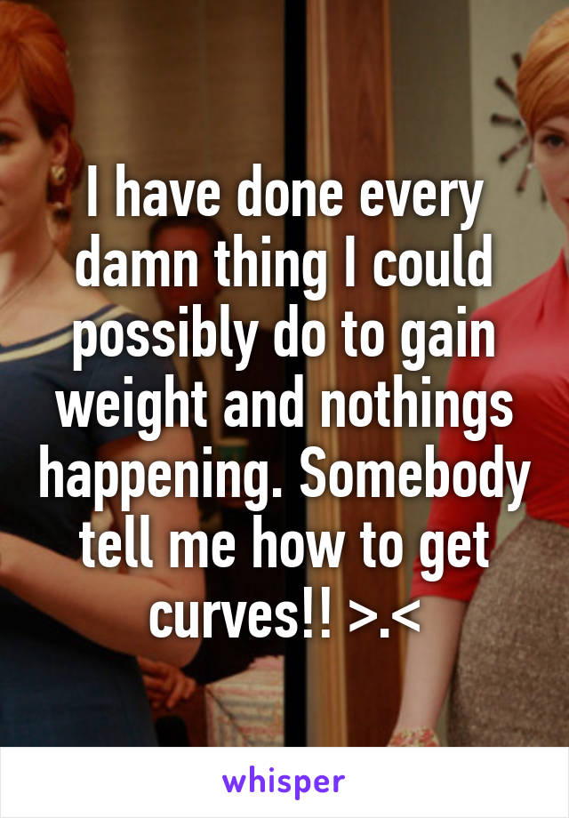 I have done every damn thing I could possibly do to gain weight and nothings happening. Somebody tell me how to get curves!! >.<