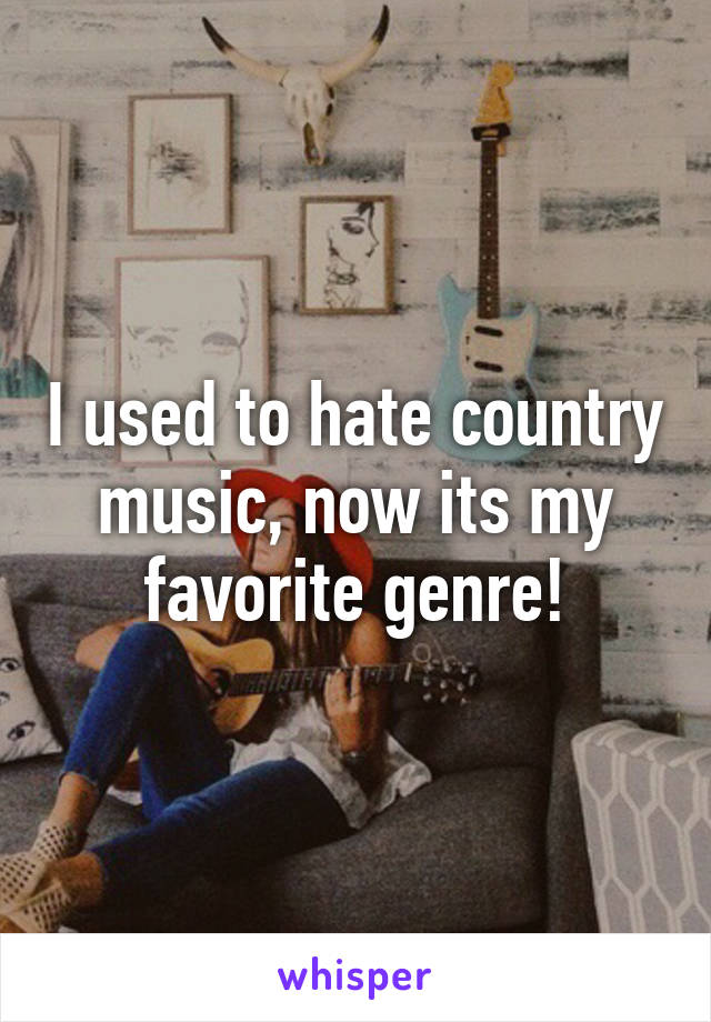 I used to hate country music, now its my favorite genre!