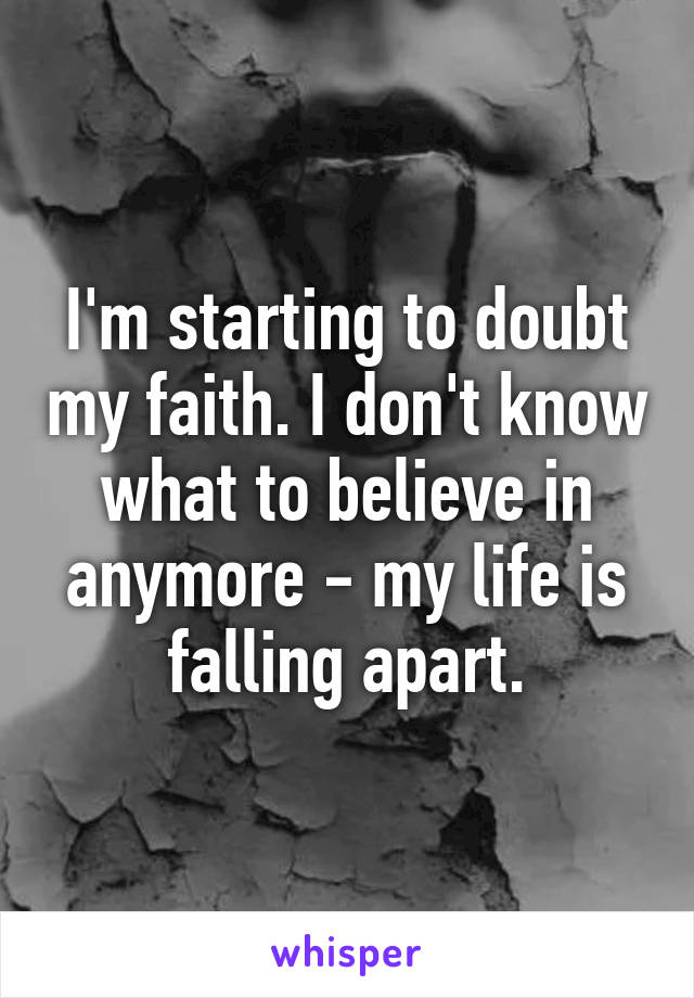 I'm starting to doubt my faith. I don't know what to believe in anymore - my life is falling apart.