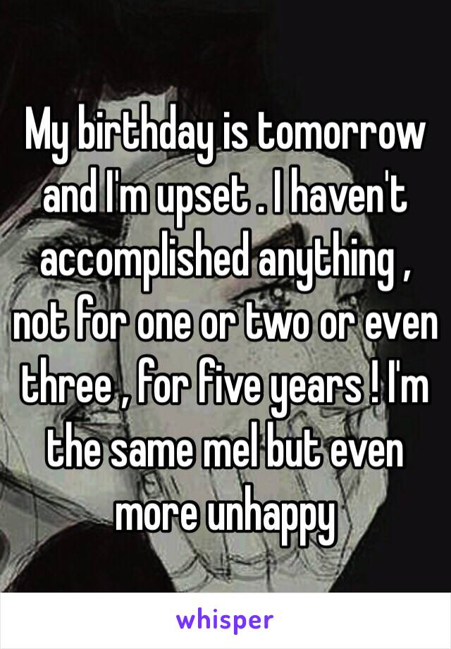 My birthday is tomorrow  and I'm upset . I haven't accomplished anything , not for one or two or even three , for five years ! I'm the same mel but even more unhappy