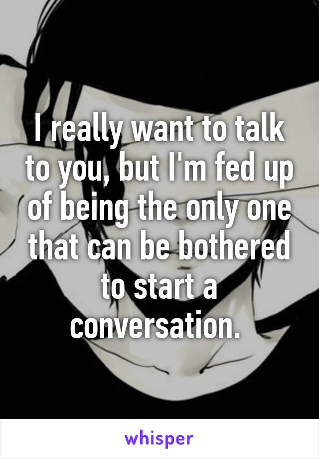 I really want to talk to you, but I'm fed up of being the only one that can be bothered to start a conversation.