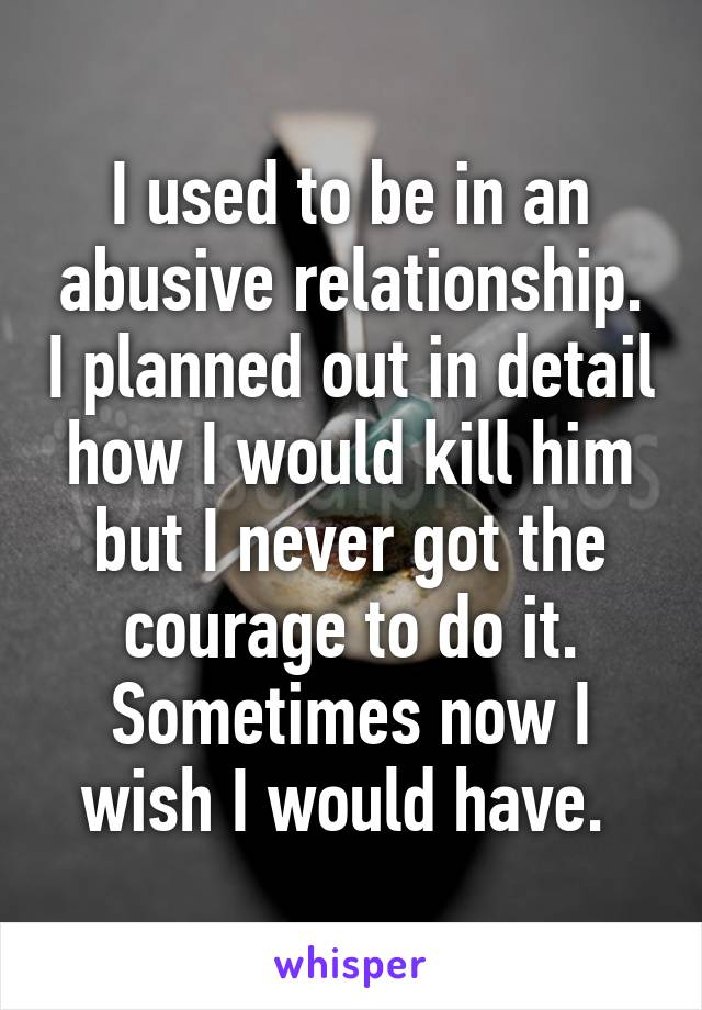 I used to be in an abusive relationship. I planned out in detail how I would kill him but I never got the courage to do it. Sometimes now I wish I would have.