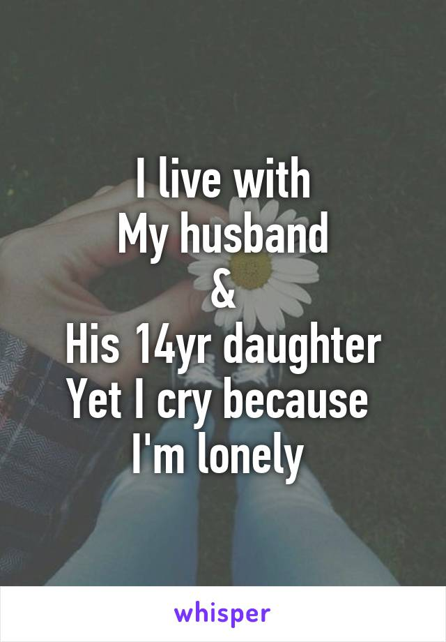 I live with My husband & His 14yr daughter Yet I cry because  I'm lonely