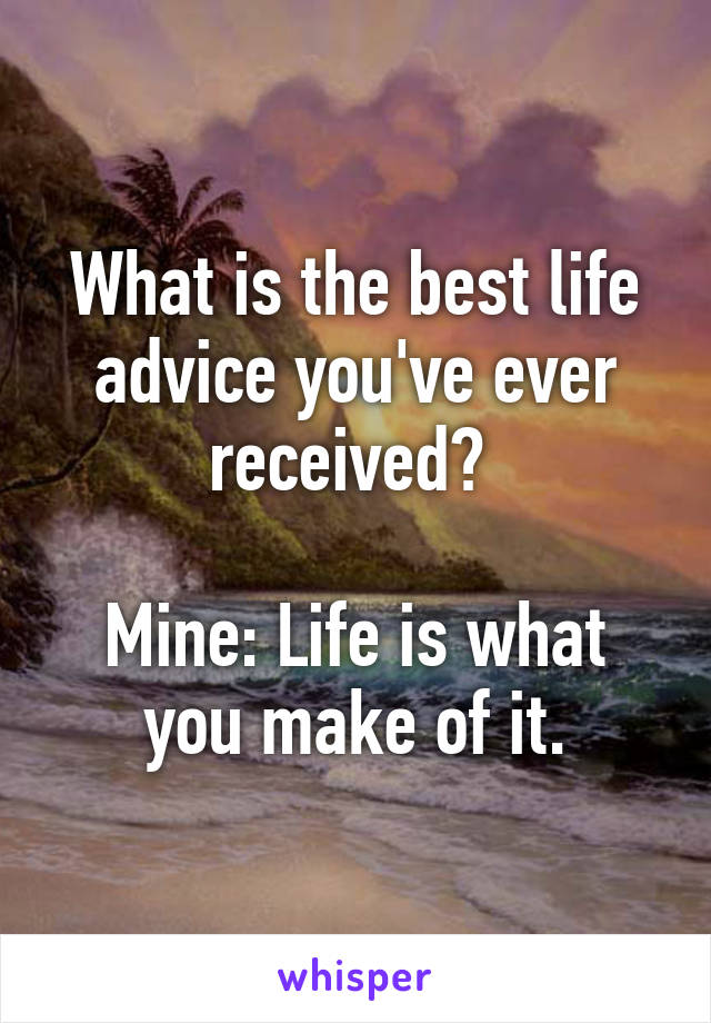 What is the best life advice you've ever received?   Mine: Life is what you make of it.