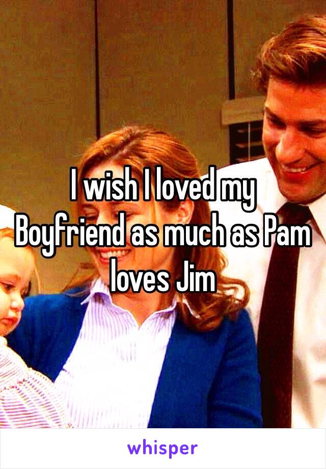 I wish I loved my Boyfriend as much as Pam loves Jim