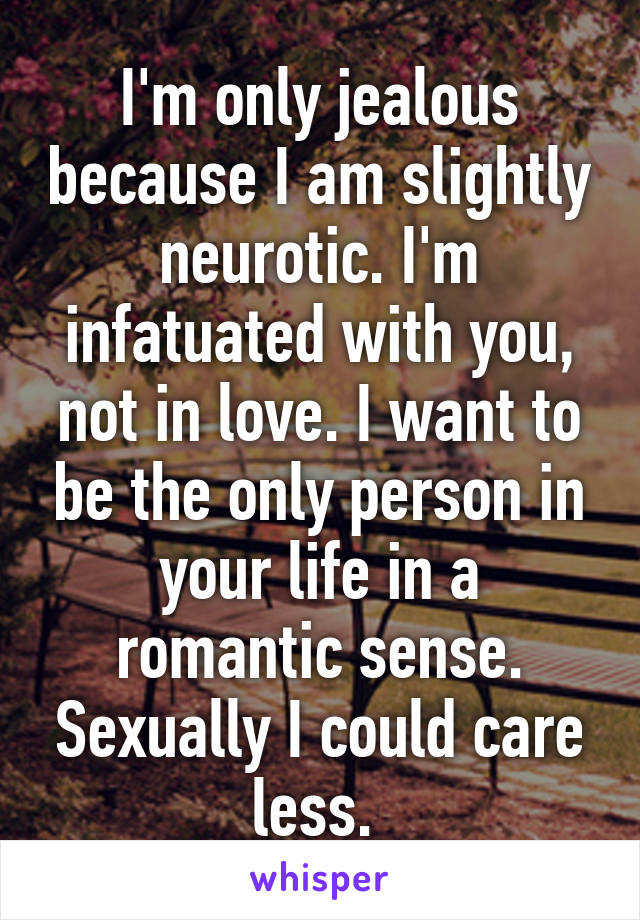 I'm only jealous because I am slightly neurotic. I'm infatuated with you, not in love. I want to be the only person in your life in a romantic sense. Sexually I could care less.