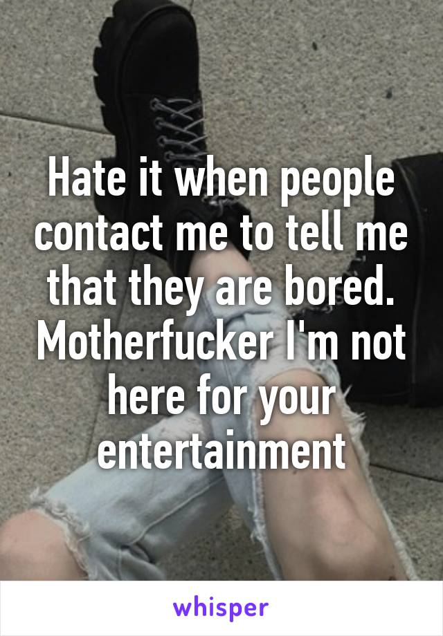 Hate it when people contact me to tell me that they are bored. Motherfucker I'm not here for your entertainment