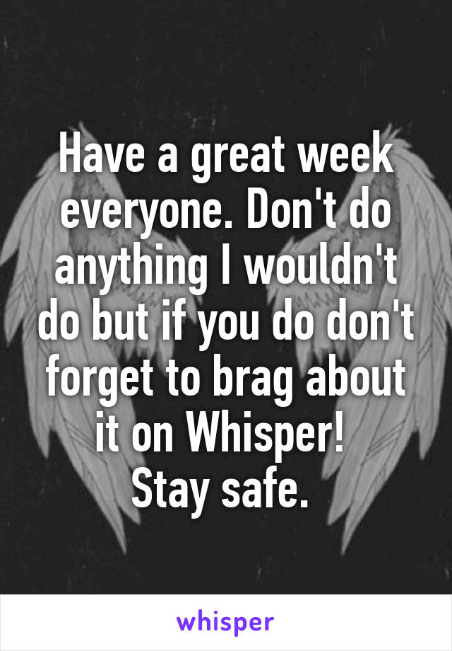 Have a great week everyone. Don't do anything I wouldn't do but if you do don't forget to brag about it on Whisper!  Stay safe.