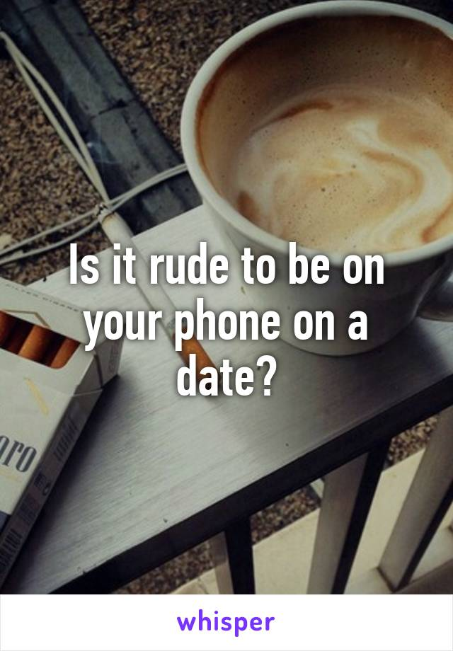 Is it rude to be on your phone on a date?