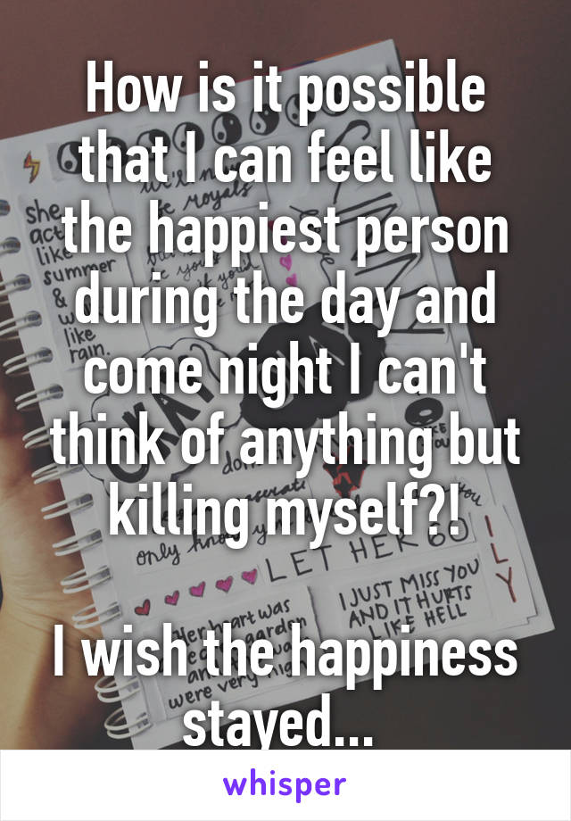 How is it possible that I can feel like the happiest person during the day and come night I can't think of anything but killing myself?!   I wish the happiness stayed...