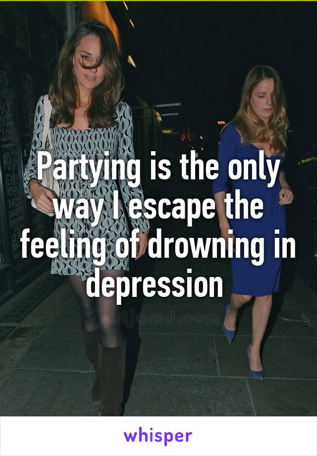 Partying is the only way I escape the feeling of drowning in depression
