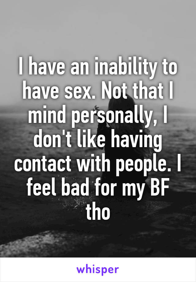 I have an inability to have sex. Not that I mind personally, I don't like having contact with people. I feel bad for my BF tho