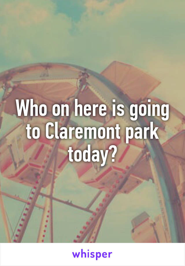 Who on here is going to Claremont park today?