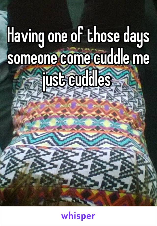 Having one of those days someone come cuddle me just cuddles